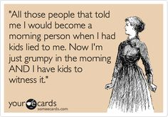 Funny Family Ecard: 'All those people that told me I would become a morning person when I had kids lied to me. Now I'm just grumpy in the morning AND I have kids to witness it.'