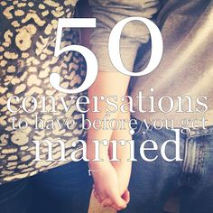 50 Conversations To Have Before You Get Married.  These are really good things to think about!