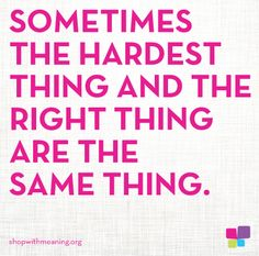 Sometimes the hardest thing and the right thing are the same thing.