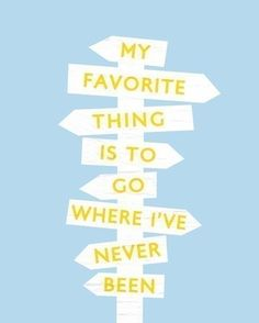 My Favorite Things Is To Go Where I've Never Been: be adventurous!