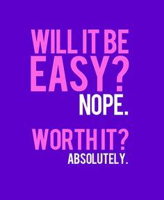 Will it be easy? Nope. Worth it? Absolutely!