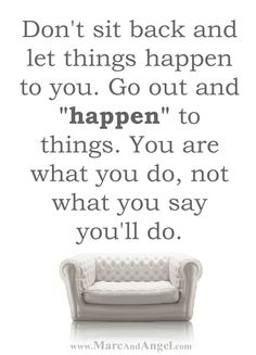 """Do what's right, not what's easy.  Your dreams are worth it.  So don't sit back and let things happen to you.  Go out and happen to things.  You are what you do, not what you say you'll do.  Stop saying """"I wish"""" and start saying """"I will.""""  Turn your cant's into cans and your dreams into plans. -- via: http://www.marcandangel.com/2014/03/10/30-must-dos-while-youre-young-enough-to-read-this/"""