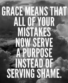 """Grace means that all of your mistakes now serve a purpose …"" ~ anon"