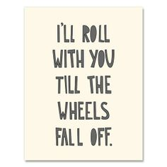 I'll roll with you till the wheels fall off.