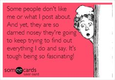 Some people don't like  me or what I post about. And yet, they are so darned nosey they're going to keep trying to find out everything I do and say. It's  tough being so fascinating!//and so self-important!