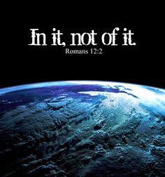 In it, not of it (Romans 12:2). AWESOME.