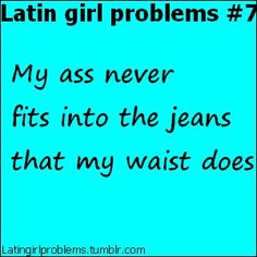 OMG! Yes...they should have jeans made just for latinas!!!