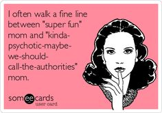 I often walk a fine line between 'super fun' mom and 'kinda- psychotic-maybe- we-should- call-the-authorities' mom.