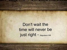 Don't wait, the time will never be right!