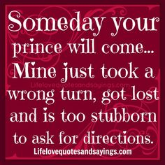 Someday your prince will come... Mine just took a wrong turn, got lost and is too stubborn to ask for directions.