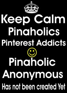Keep calm pinaholics Pinterest addicts. Pinaholic anonymous has not been created yet. It shall never be created