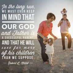 """""""In the long run, we must ever keep in mind that our God and Father is a successful parent, and that he will save far more of his children than we suppose."""" –Robert L. Millet from """"Living in the Millennium"""""""