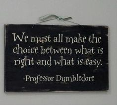 We must all make the choice between what is right and what is easy...I <3 Dumbledore