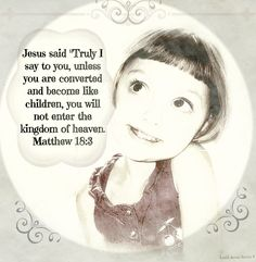 """Jesus said """"Truly I say to you, unless you are converted and become like children, you will not enter the kingdom of heaven. Matthew 18:3"""