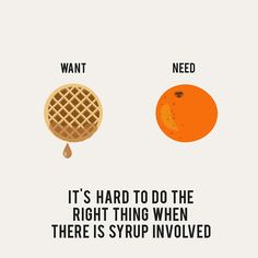 Want vs. Need: My life, summed up in a tidy phrase.