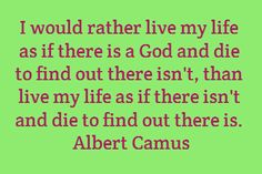 I would rather live my life as if there is...