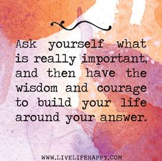 """""""Ask yourself what is really important & then have the wisdom & courage to build your life around your answer."""" 