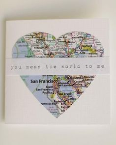 """""""You mean the world to me"""" thru a heart shaped piece of map. Great idea, personalize with wherever the map focuses on!"""