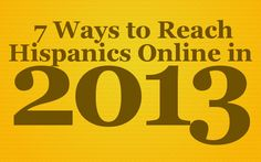 33.5 million Hispanics are online.    That's more than the total population of Texas. And if the Hispanic online population was a country, it would be the 35th most populated country in the world – ahead of Canada.    Based on most research, this trend doesn't seem to be slowing down; Hispanics are continuing to get online at a steadily growing rate. Yet, many businesses and organizations are not reaching Hispanics online.    Well, it's a new year and I'm going to show you 7 ways to do just that