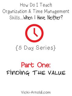 How do I teach organization and time management skils when I have neither? Part one: finding the value (5 day series)