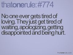thatonerule: #774 No one ever gets tired of loving. They just get tired of waiting, apologizing, getting disappointed and being hurt. So true.