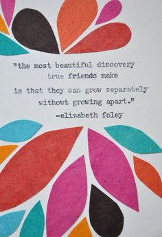 The Most Beautiful Discovery True Friends Can Make Is That They Can Grow Separately, Without Growing Apart.