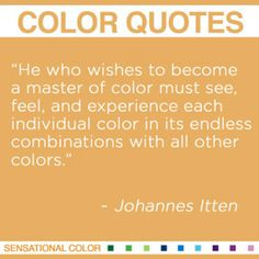"""''He who wishes to become a master of color must see, feel, and experience each individual color in its endless combinations with all other colors.""""  ~ Johannes Itte, Swiss Designer, 1888-1967 #color #quote"""