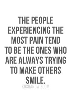 The people experiencing the most pain tend to be the ones who are always trying to make others smile.