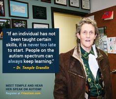 """If an individual has not been taught certain skills, it is never too late to start. People on the autism spectrum can always keep learning."""" - Dr. Temple Grandin"""