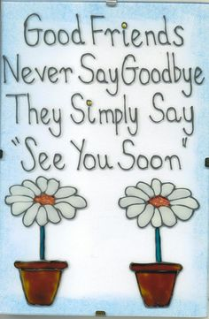 "Good friends never say ""Goodbye."" They simply say ""See you soon."""