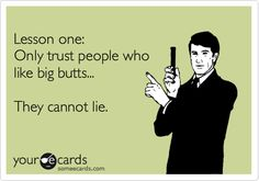Funny Breakup Ecard: Lesson one: Only trust people who like big butts... They cannot lie.