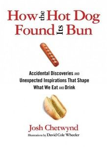 How The Hot Dog Found Its Bun  Accidental Discoveries And Unexpected Inspirations That Shape What We Eat And Drink