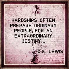 Hardships often prepare ordinary people for an extraordinary destiny... -C.S. Lewis   --    Peace of mind...