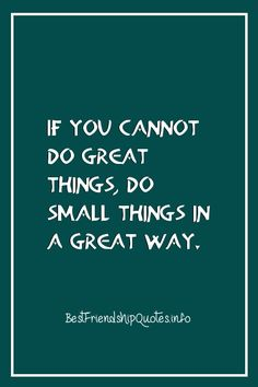If you cannot do great things... do small things in a great way.