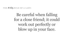 Be careful when falling for a close friend; it could work out perfectly or blow up in your face.