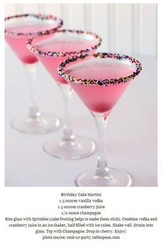 Birthday Cake Martini: 1.5 ounces vanilla vodka, 1.5 ounces cranberry juice, 1/2 ounces champagne - Rim glass w/ sprinkles {a little bit of cake frosting will help them stick}. Combine vodka and cranberry juice in an ice shaker, & shake well. Strain into glass. Top w/ champagne. Drop in a cherry & enjoy!!