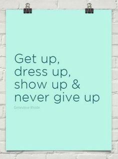 Get up, dress up, show up & never give up #inspiration #motivation