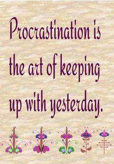 Procrastination.. My man's philosophy.