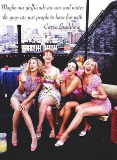 """""""Maybe our girlfriends are our soul mates, & guys are just people to have fun with"""" -Carrie Bradshaw"""