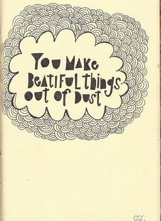 you make beautiful things. you make beautiful things out of the dust.