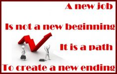 A new job.......Not a new beginning, Rather a path to create a new ending!!! :)
