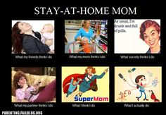 STAY-AT-HOME-MOM What my friends think I do, What my mom thinks I do, What society thinks I do, What my partner thinks I do, What I think I do, What I actually do. funni stuff, friends, laugh, stay at home, true, mom quotes, homes, being a mom, kid
