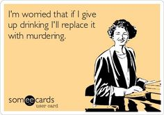 I'm worried that if I give up drinking, I'll replace it with murdering.