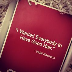 Sage words from the late Vidal Sassoon.