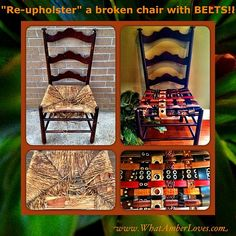 Re-upholster chairs by using re-purposed belts.    1. cut away broken rush/reed seat   2. install belts, buckling on the underside of the chair, weaving as you go     3. sit       Easy, right?! See the details on my blog!     To see more: http://whatamberloves.com/2012/07/15/repurpose-and-reupholster-chair-by-using-belts