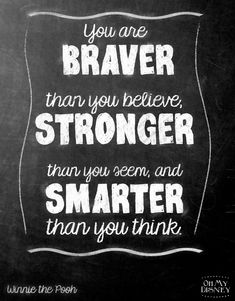 You are braver than you believe, stronger than you seem, and smarter than you think.  --Winnie the Pooh