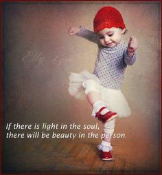 If there is light in the soul, there will be beauty in the person.