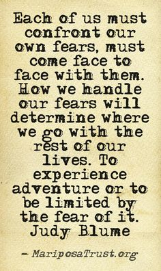 Each of us must confront our own fears, must come face to face with them. How we handle our fears will determine where ergo with the rest of our lives. To experience adventure or be limited by the fear of it.