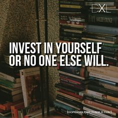 Invest in yourself or no one else will.