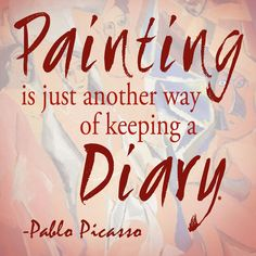 """Paint is just another way of keeping a diary."" - Pablo Picasso"